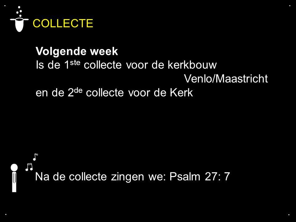 .... COLLECTE Volgende week Is de 1 ste collecte voor de kerkbouw Venlo/Maastricht en de 2 de collecte voor de Kerk Na de collecte zingen we: Psalm 27