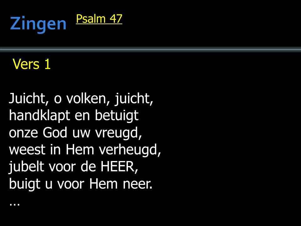 Vers 1 Juicht, o volken, juicht, handklapt en betuigt onze God uw vreugd, weest in Hem verheugd, jubelt voor de HEER, buigt u voor Hem neer.