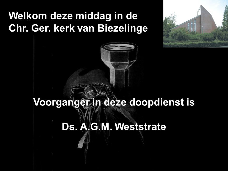 Welkom deze middag in de Chr. Ger. kerk van Biezelinge Voorganger in deze doopdienst is Ds. A.G.M. Weststrate