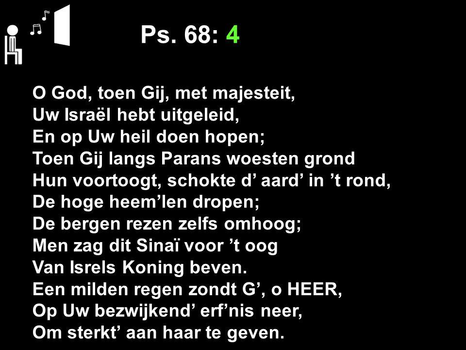 Ps. 68: 4 O God, toen Gij, met majesteit, Uw Israël hebt uitgeleid, En op Uw heil doen hopen; Toen Gij langs Parans woesten grond Hun voortoogt, schok