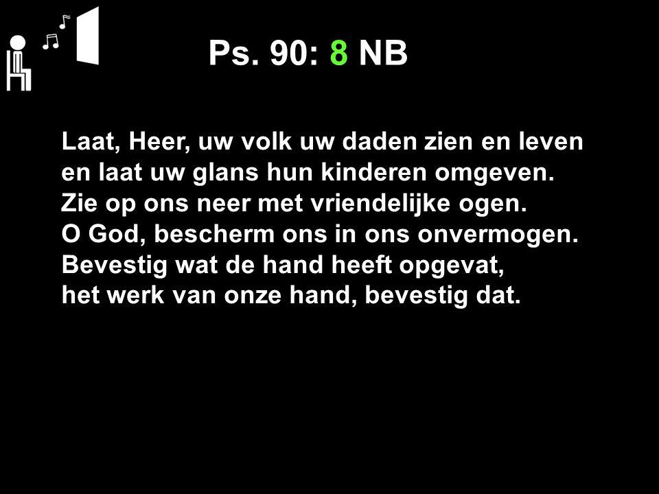 Ps. 90: 8 NB Laat, Heer, uw volk uw daden zien en leven en laat uw glans hun kinderen omgeven. Zie op ons neer met vriendelijke ogen. O God, bescherm
