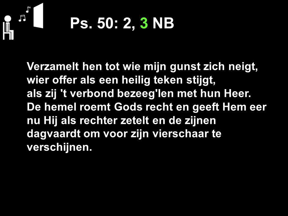 Ps. 50: 2, 3 NB Verzamelt hen tot wie mijn gunst zich neigt, wier offer als een heilig teken stijgt, als zij 't verbond bezeeg'len met hun Heer. De he