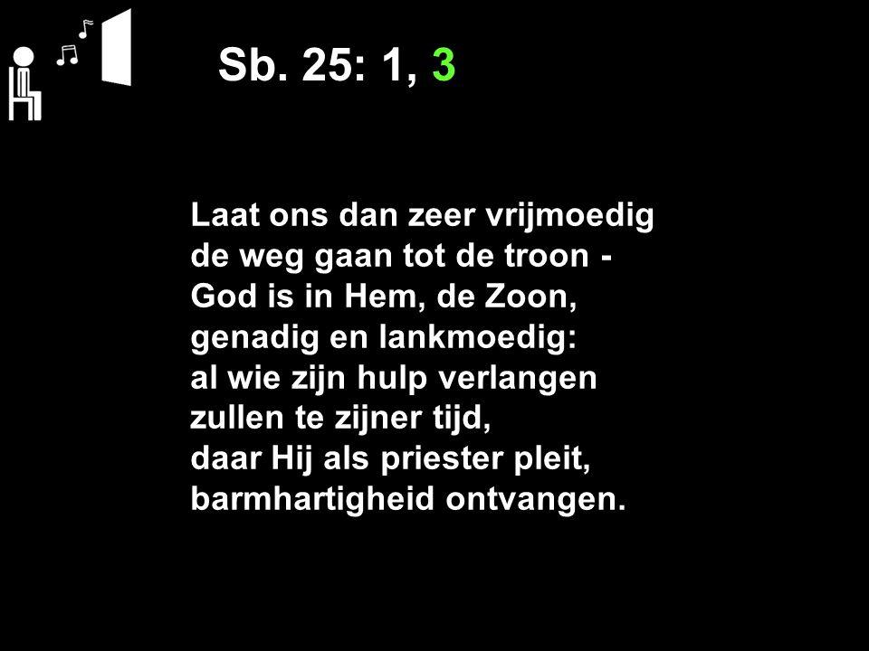 Sb. 25: 1, 3 Laat ons dan zeer vrijmoedig de weg gaan tot de troon ‑ God is in Hem, de Zoon, genadig en lankmoedig: al wie zijn hulp verlangen zullen