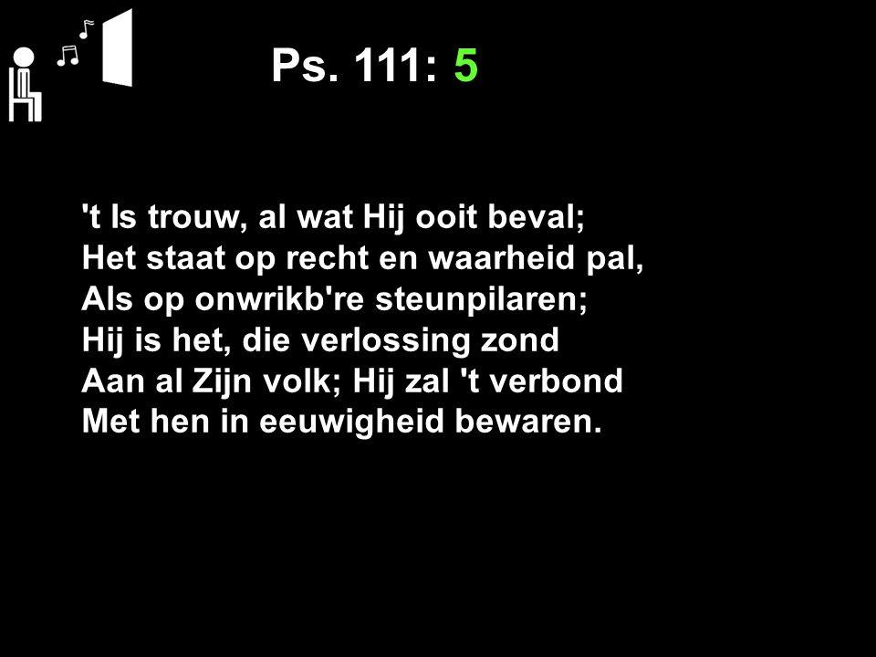 Ps. 111: 5 't Is trouw, al wat Hij ooit beval; Het staat op recht en waarheid pal, Als op onwrikb're steunpilaren; Hij is het, die verlossing zond Aan