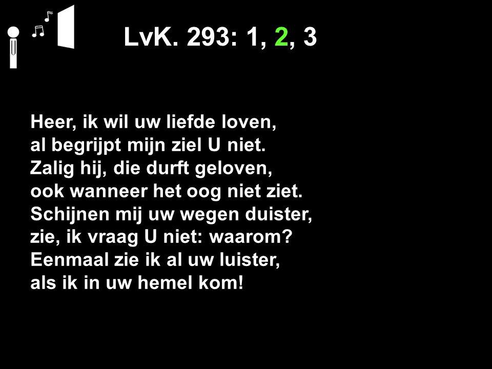 LvK. 293: 1, 2, 3 Heer, ik wil uw liefde loven, al begrijpt mijn ziel U niet. Zalig hij, die durft geloven, ook wanneer het oog niet ziet. Schijnen mi