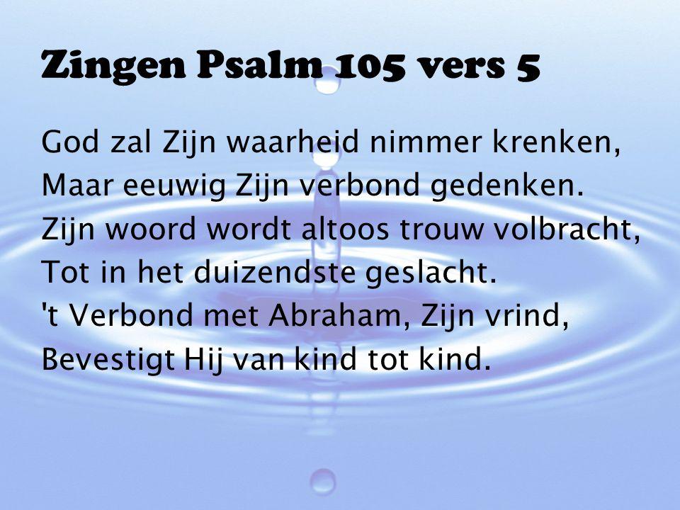 Zingen Psalm 105 vers 5 God zal Zijn waarheid nimmer krenken, Maar eeuwig Zijn verbond gedenken. Zijn woord wordt altoos trouw volbracht, Tot in het d