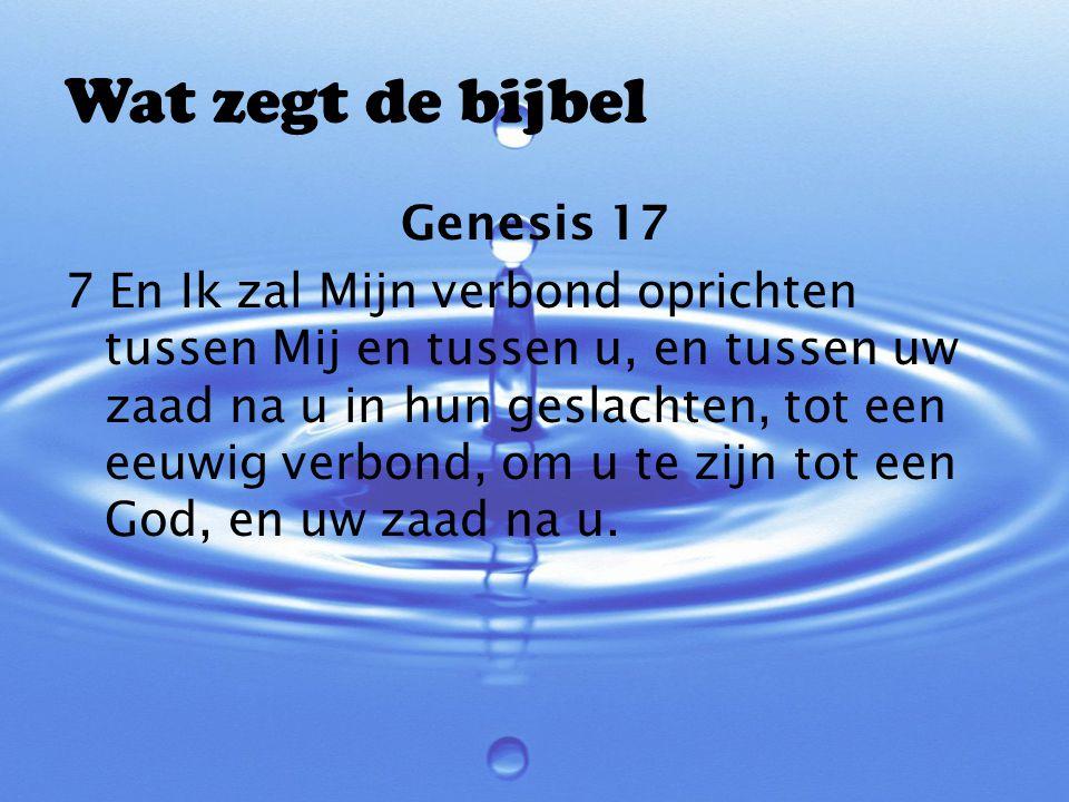 Wat zegt de bijbel Genesis 17 7 En Ik zal Mijn verbond oprichten tussen Mij en tussen u, en tussen uw zaad na u in hun geslachten, tot een eeuwig verb