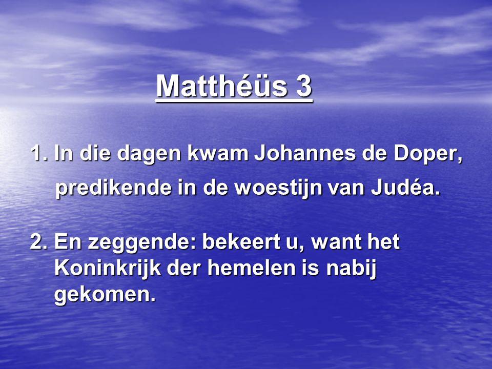 Matthéüs 3 1. In die dagen kwam Johannes de Doper, predikende in de woestijn van Judéa. 2. En zeggende: bekeert u, want het Koninkrijk der hemelen is