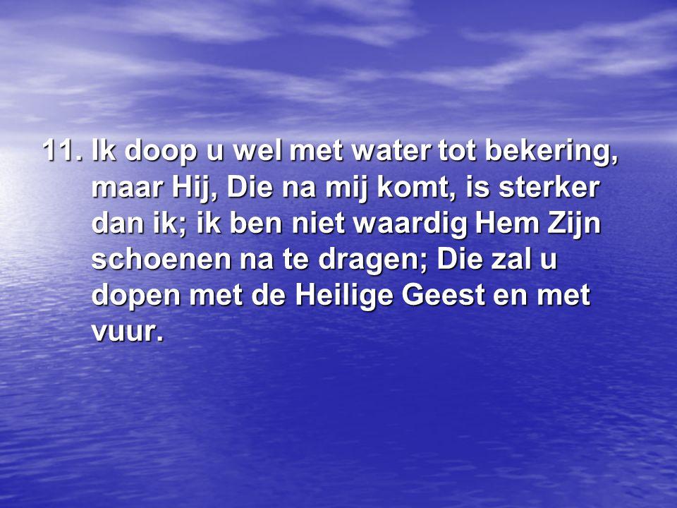 11. Ik doop u wel met water tot bekering, maar Hij, Die na mij komt, is sterker dan ik; ik ben niet waardig Hem Zijn schoenen na te dragen; Die zal u