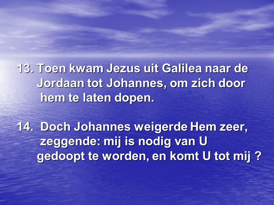 13. Toen kwam Jezus uit Galilea naar de Jordaan tot Johannes, om zich door hem te laten dopen. 14. Doch Johannes weigerde Hem zeer, zeggende: mij is n