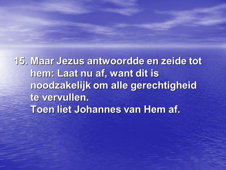 15. Maar Jezus antwoordde en zeide tot hem: Laat nu af, want dit is noodzakelijk om alle gerechtigheid te vervullen. Toen liet Johannes van Hem af.