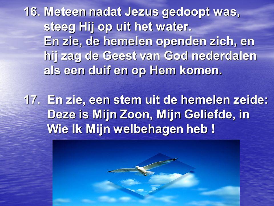16. Meteen nadat Jezus gedoopt was, steeg Hij op uit het water. En zie, de hemelen openden zich, en hij zag de Geest van God nederdalen als een duif e