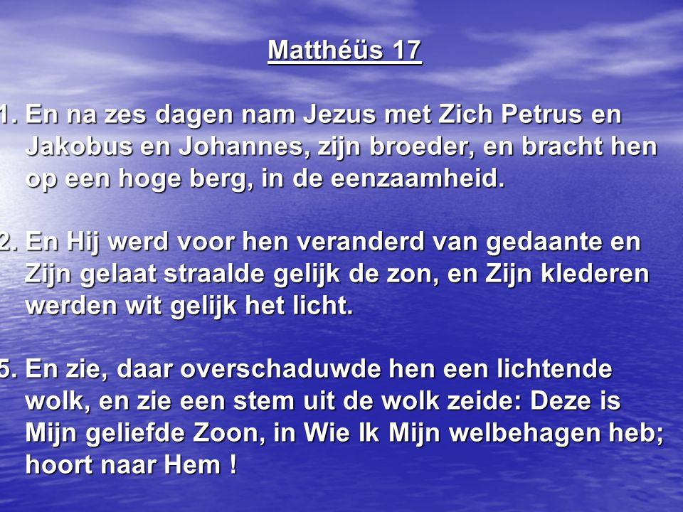 Matthéüs 17 1. En na zes dagen nam Jezus met Zich Petrus en Jakobus en Johannes, zijn broeder, en bracht hen op een hoge berg, in de eenzaamheid. 2. E