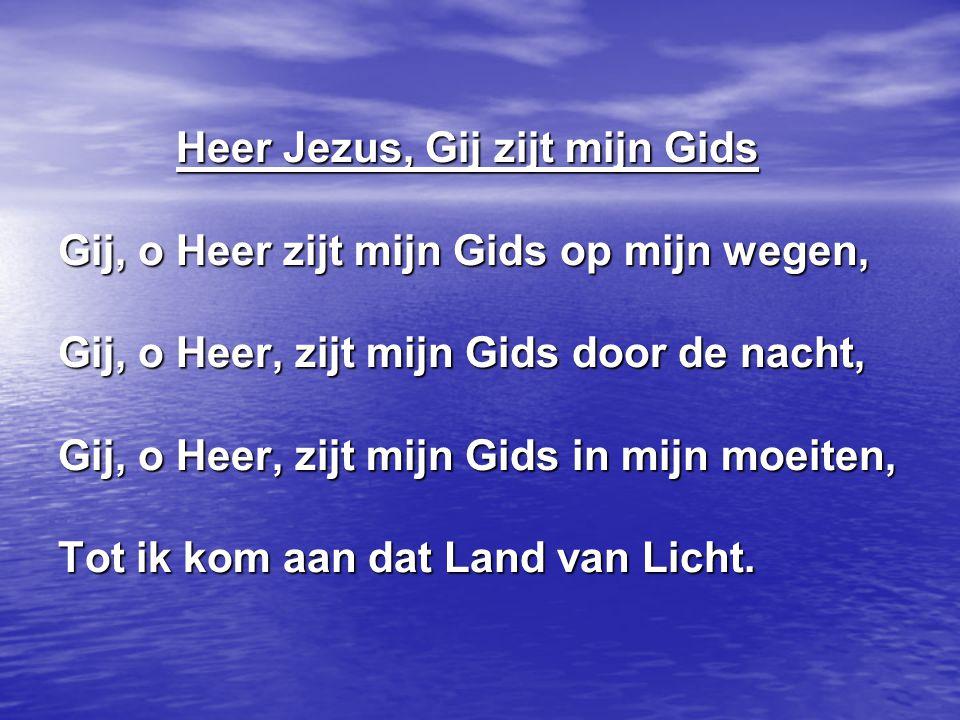 Heer Jezus, Gij zijt mijn Gids Gij, o Heer zijt mijn Gids op mijn wegen, Gij, o Heer, zijt mijn Gids door de nacht, Gij, o Heer, zijt mijn Gids in mij
