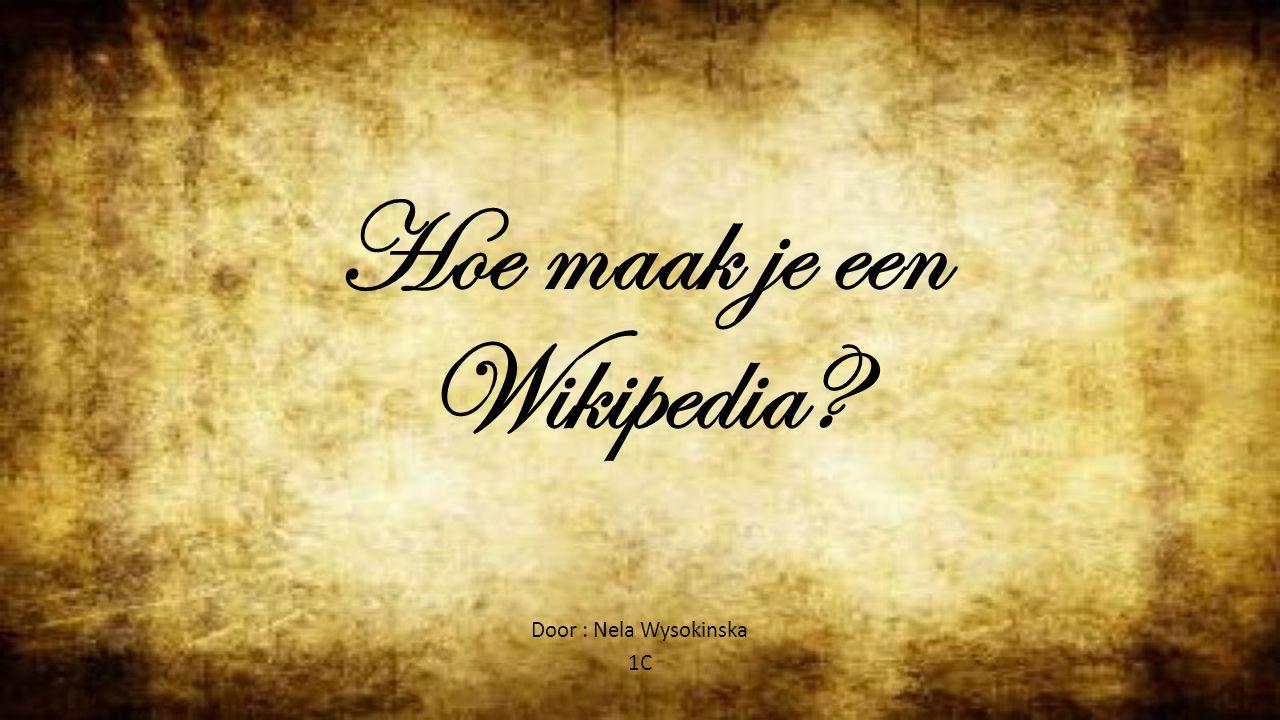 Hoe maak je een Wikipedia? Door : Nela Wysokinska 1C