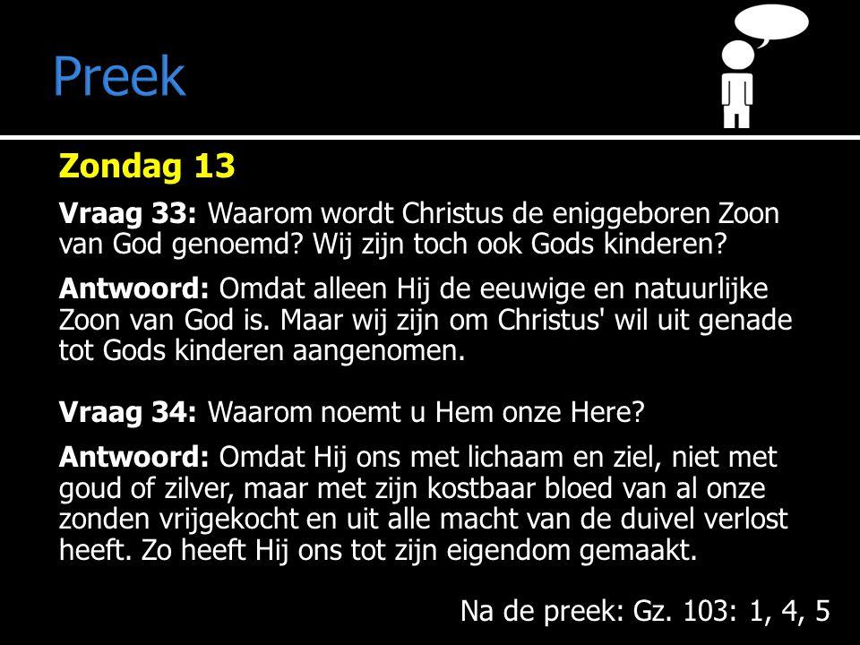 Preek Na de preek: Gz. 103: 1, 4, 5 Zondag 13 Vraag 33: Waarom wordt Christus de eniggeboren Zoon van God genoemd? Wij zijn toch ook Gods kinderen? An