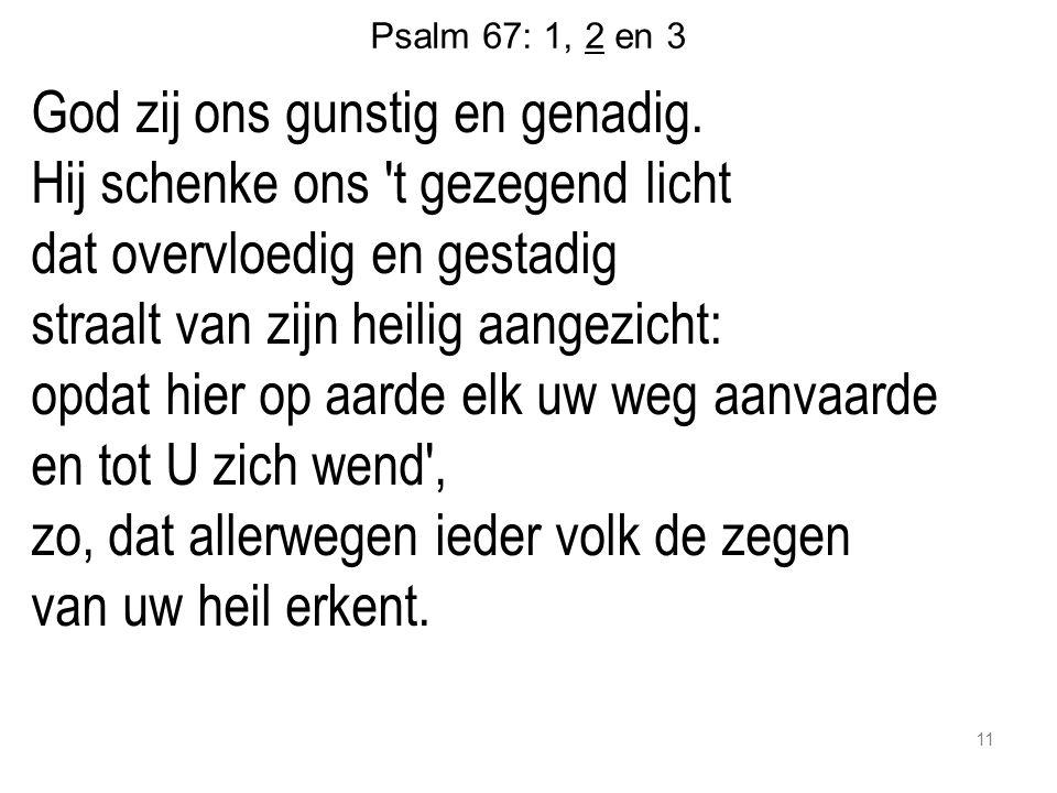 Psalm 67: 1, 2 en 3 God zij ons gunstig en genadig. Hij schenke ons 't gezegend licht dat overvloedig en gestadig straalt van zijn heilig aangezicht:
