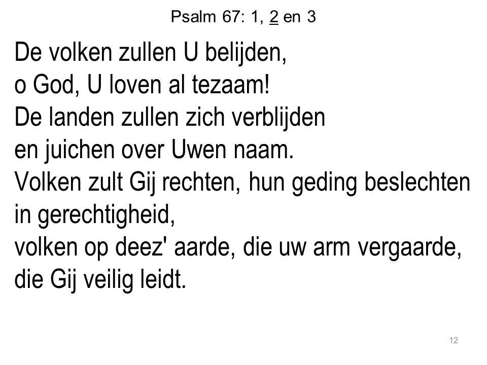 Psalm 67: 1, 2 en 3 De volken zullen U belijden, o God, U loven al tezaam! De landen zullen zich verblijden en juichen over Uwen naam. Volken zult Gij