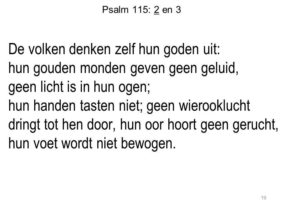 19 Psalm 115: 2 en 3 De volken denken zelf hun goden uit: hun gouden monden geven geen geluid, geen licht is in hun ogen; hun handen tasten niet; geen