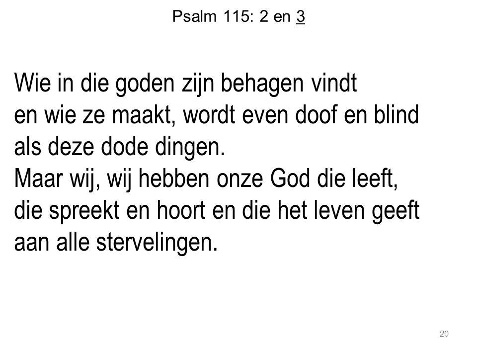 20 Psalm 115: 2 en 3 Wie in die goden zijn behagen vindt en wie ze maakt, wordt even doof en blind als deze dode dingen. Maar wij, wij hebben onze God