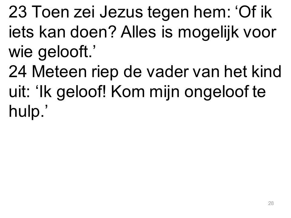 28 23 Toen zei Jezus tegen hem: 'Of ik iets kan doen? Alles is mogelijk voor wie gelooft.' 24 Meteen riep de vader van het kind uit: 'Ik geloof! Kom m