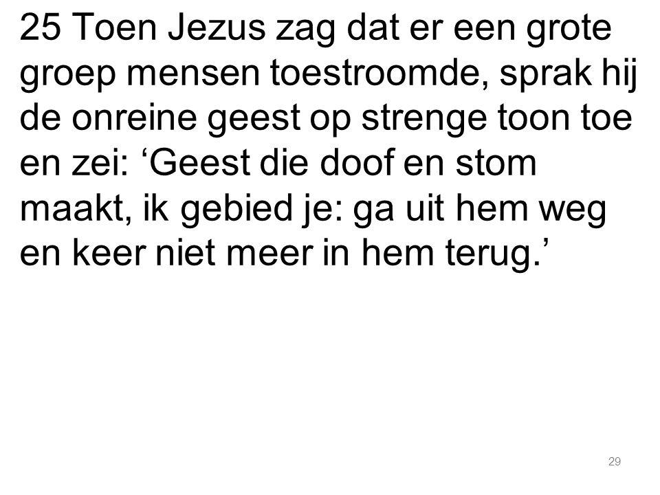 29 25 Toen Jezus zag dat er een grote groep mensen toestroomde, sprak hij de onreine geest op strenge toon toe en zei: 'Geest die doof en stom maakt,