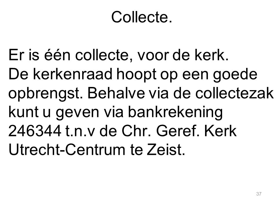 37 Collecte. Er is één collecte, voor de kerk. De kerkenraad hoopt op een goede opbrengst. Behalve via de collectezak kunt u geven via bankrekening 24