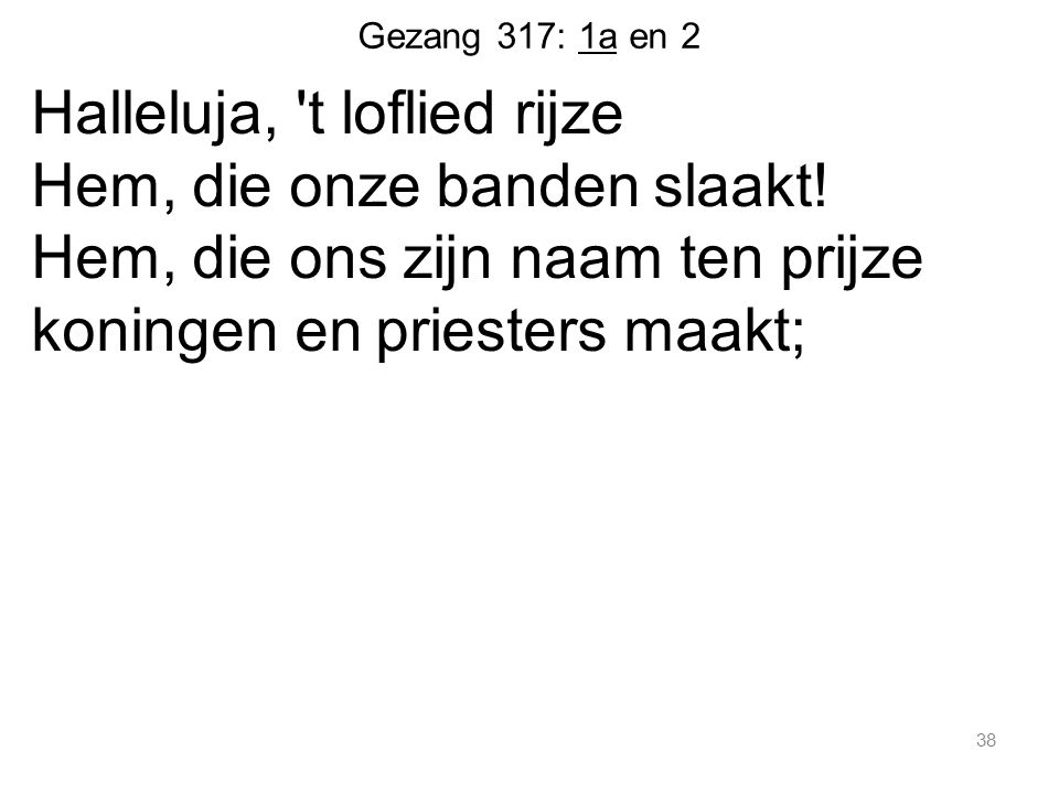 Gezang 317: 1a en 2 Halleluja, 't loflied rijze Hem, die onze banden slaakt! Hem, die ons zijn naam ten prijze koningen en priesters maakt; 38
