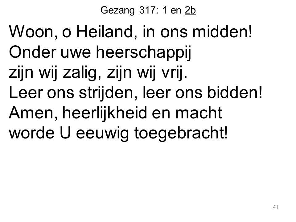 Gezang 317: 1 en 2b Woon, o Heiland, in ons midden! Onder uwe heerschappij zijn wij zalig, zijn wij vrij. Leer ons strijden, leer ons bidden! Amen, he