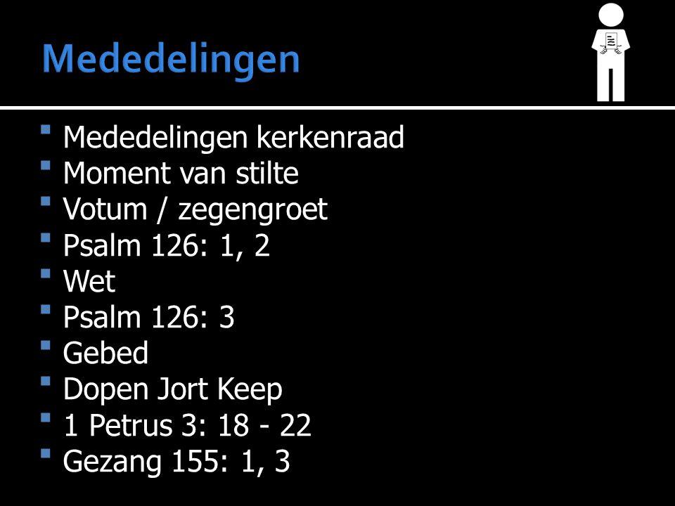 Mededelingen kerkenraad Moment van stilte Votum / zegengroet Psalm 126: 1, 2 Wet Psalm 126: 3 Gebed Dopen Jort Keep 1 Petrus 3: 18 - 22 Geza