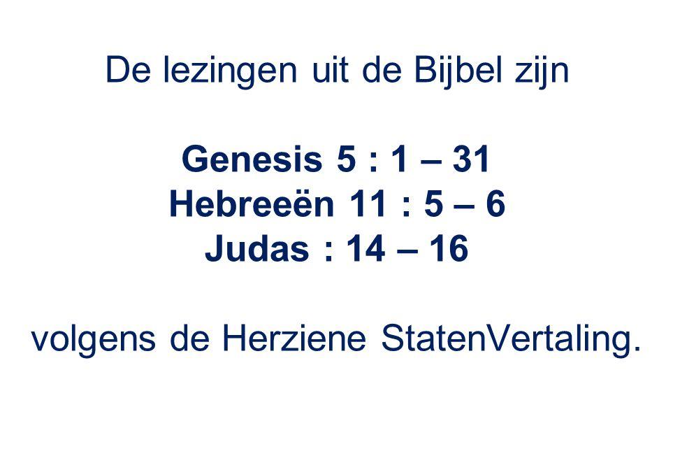 De lezingen uit de Bijbel zijn Genesis 5 : 1 – 31 Hebreeën 11 : 5 – 6 Judas : 14 – 16 volgens de Herziene StatenVertaling.