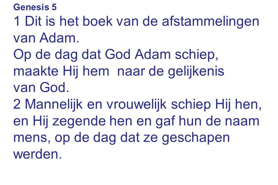 Genesis 5 1 Dit is het boek van de afstammelingen van Adam. Op de dag dat God Adam schiep, maakte Hij hem naar de gelijkenis van God. 2 Mannelijk en v