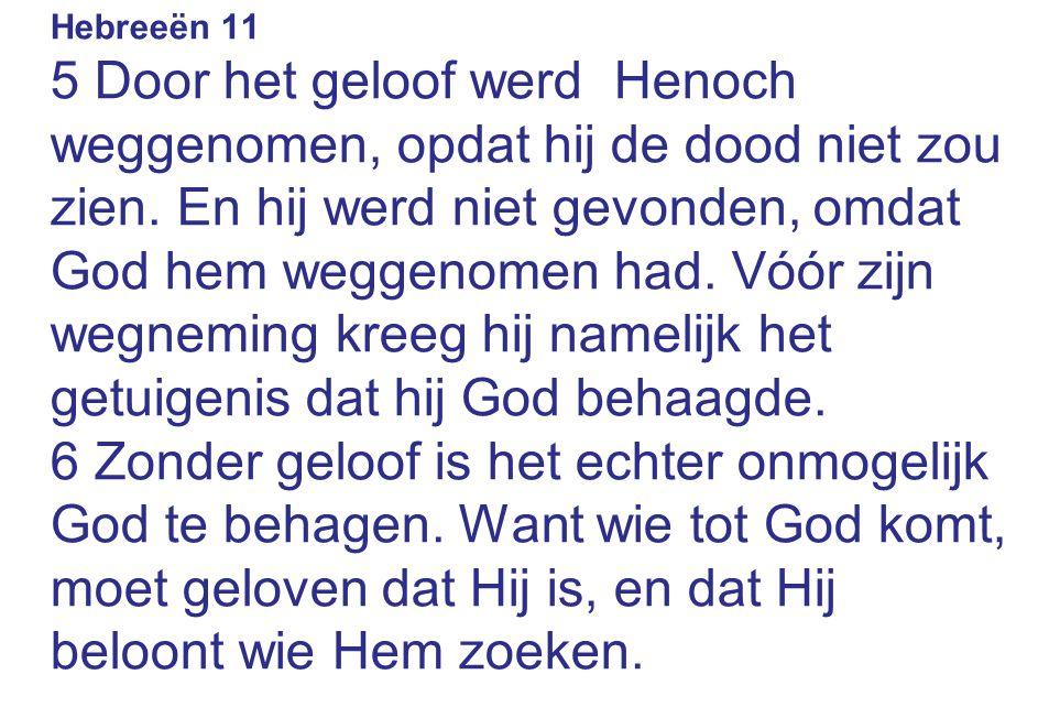 Hebreeën 11 5 Door het geloof werd Henoch weggenomen, opdat hij de dood niet zou zien. En hij werd niet gevonden, omdat God hem weggenomen had. Vóór z