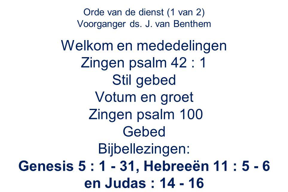 Orde van de dienst (1 van 2) Voorganger ds. J. van Benthem Welkom en mededelingen Zingen psalm 42 : 1 Stil gebed Votum en groet Zingen psalm 100 Gebed