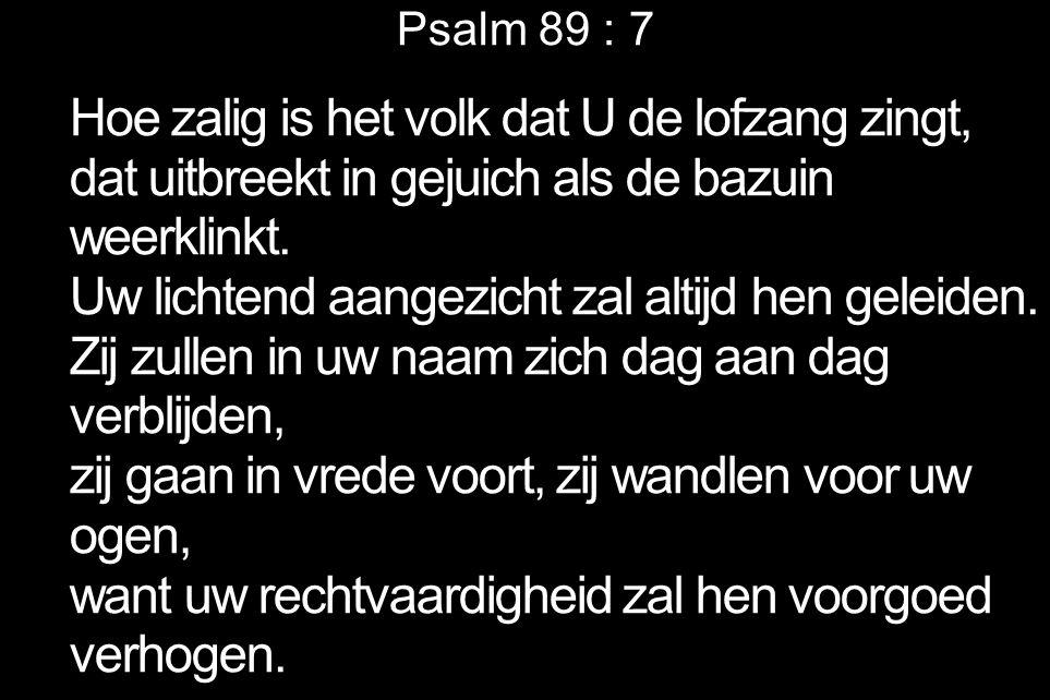 Psalm 89 : 7 Hoe zalig is het volk dat U de lofzang zingt, dat uitbreekt in gejuich als de bazuin weerklinkt. Uw lichtend aangezicht zal altijd hen ge