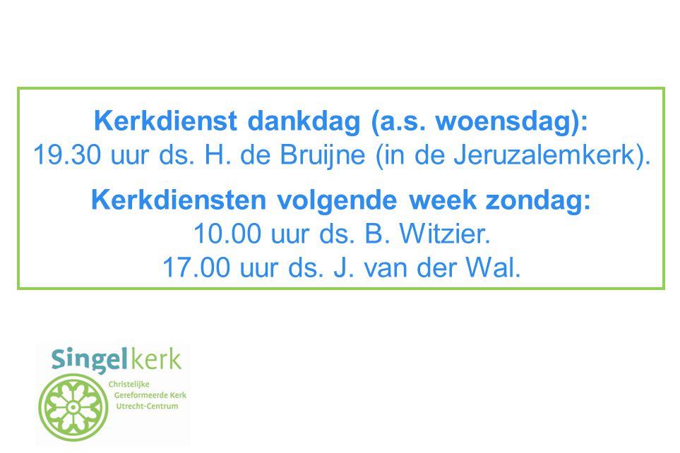Kerkdienst dankdag (a.s. woensdag): 19.30 uur ds. H. de Bruijne (in de Jeruzalemkerk). Kerkdiensten volgende week zondag: 10.00 uur ds. B. Witzier. 17