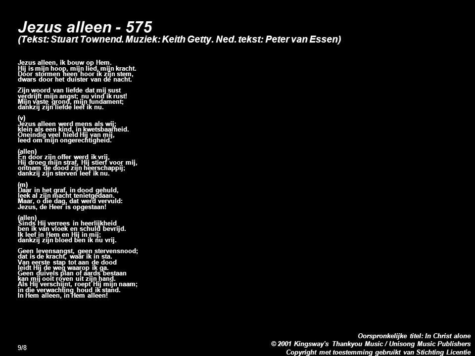 Copyright met toestemming gebruikt van Stichting Licentie Oorspronkelijke titel: In Christ alone © 2001 Kingsway s Thankyou Music / Unisong Music Publishers 9/8 Jezus alleen - 575 (Tekst: Stuart Townend.