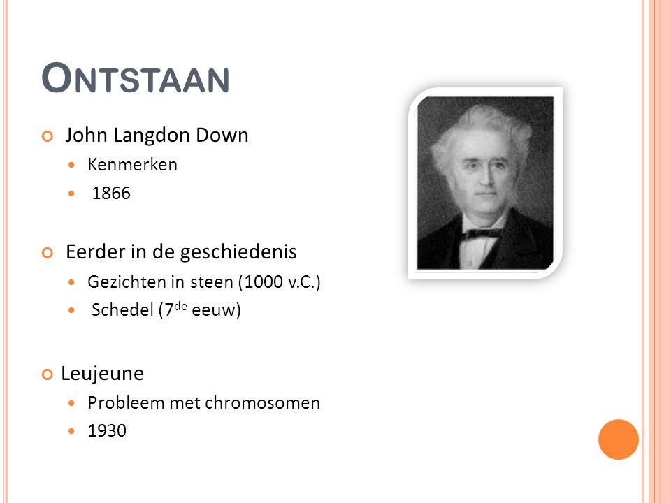 O NTSTAAN John Langdon Down Kenmerken 1866 Eerder in de geschiedenis Gezichten in steen (1000 v.C.) Schedel (7 de eeuw) Leujeune Probleem met chromosomen 1930