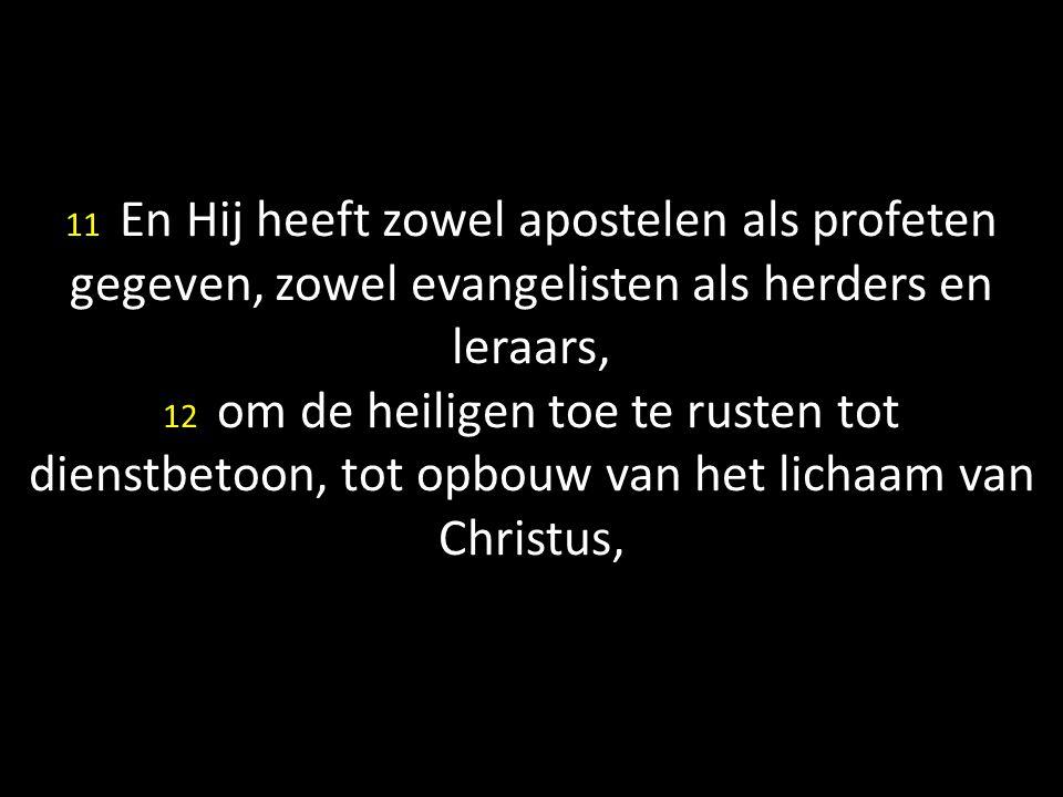 11 En Hij heeft zowel apostelen als profeten gegeven, zowel evangelisten als herders en leraars, 12 om de heiligen toe te rusten tot dienstbetoon, tot