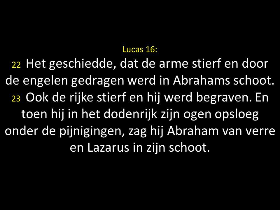 Lucas 16: 22 Het geschiedde, dat de arme stierf en door de engelen gedragen werd in Abrahams schoot. 23 Ook de rijke stierf en hij werd begraven. En t