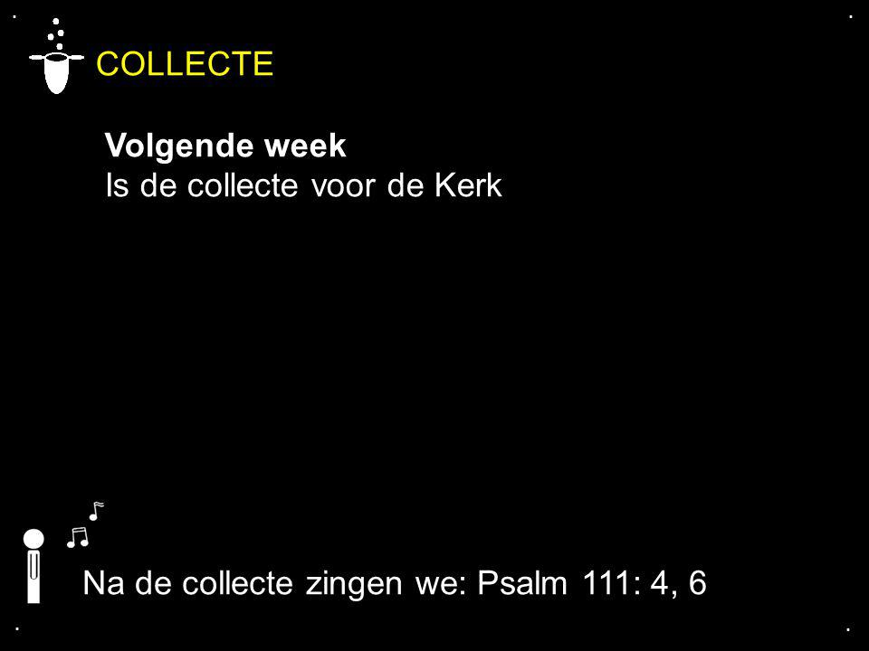 .... COLLECTE Volgende week Is de collecte voor de Kerk Na de collecte zingen we: Psalm 111: 4, 6