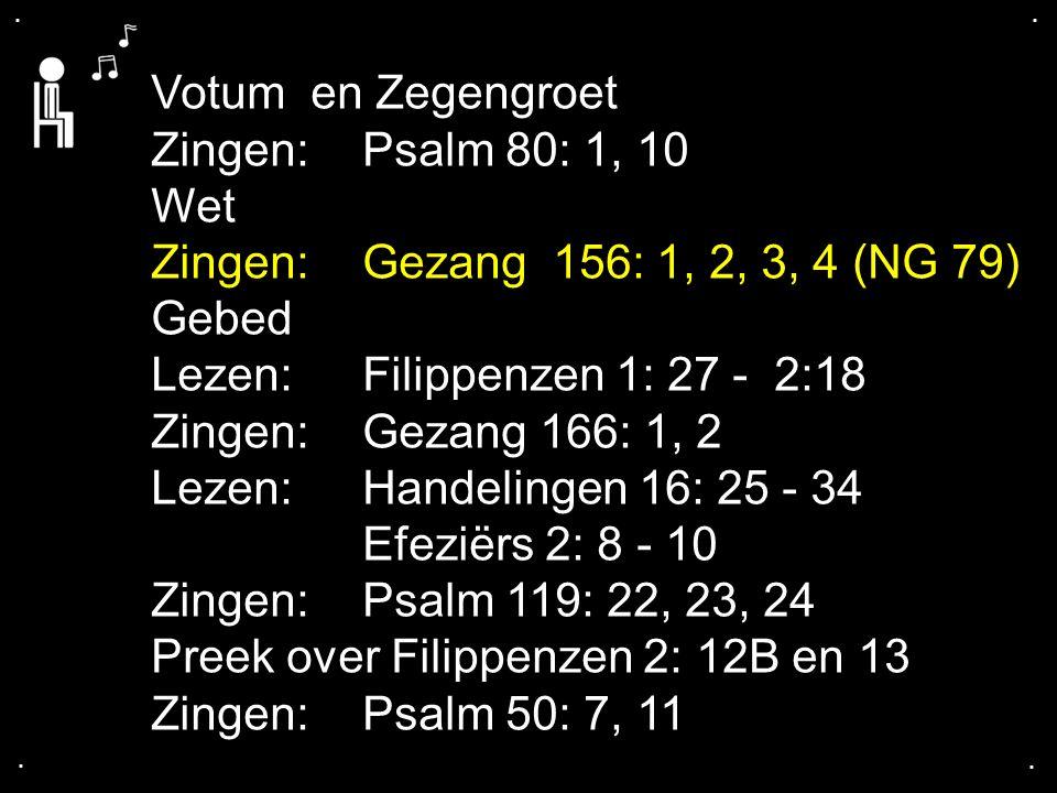 .... Votum en Zegengroet Zingen: Psalm 80: 1, 10 Wet Zingen: Gezang 156: 1, 2, 3, 4 (NG 79) Gebed Lezen: Filippenzen 1: 27 - 2:18 Zingen:Gezang 166: 1