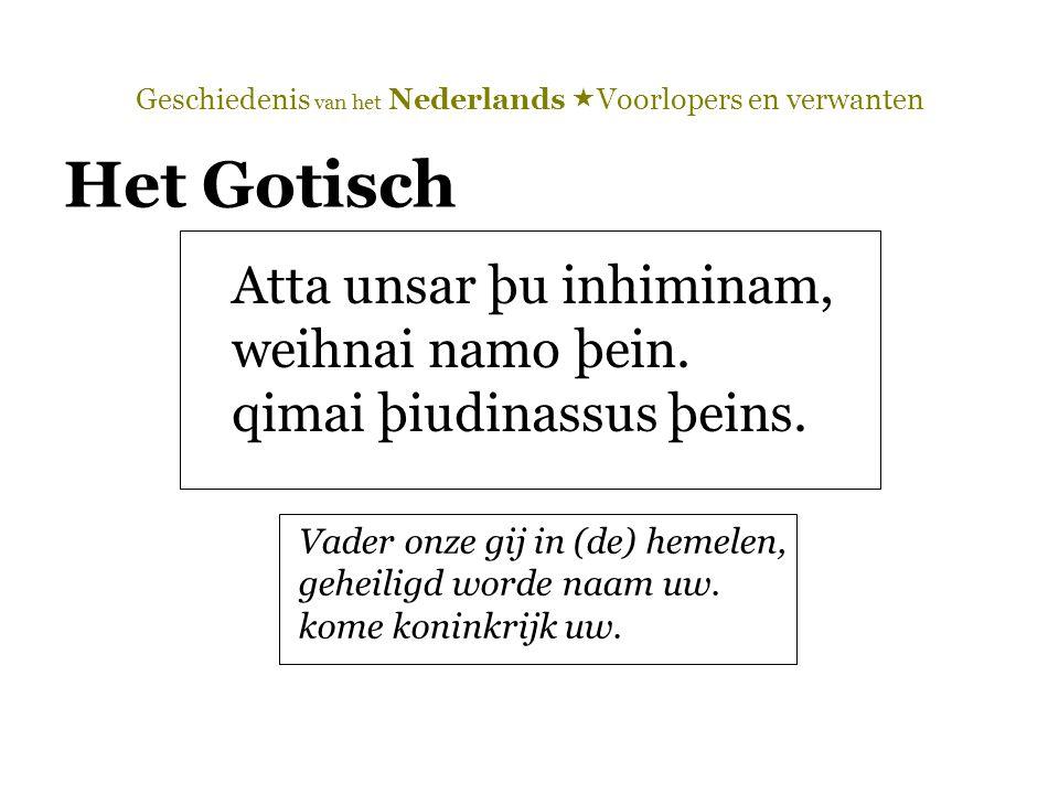 Geschiedenis van het Nederlands  Voorlopers en verwanten Het Gotisch Atta unsar þu inhiminam, weihnai namo þein. qimai þiudinassus þeins. Vader onze