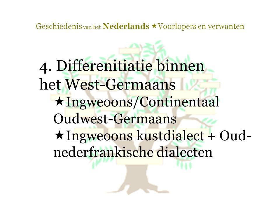 Geschiedenis van het Nederlands  Voorlopers en verwanten 4. Differenitiatie binnen het West-Germaans  Ingweoons/Continentaal Oudwest-Germaans  Ingw