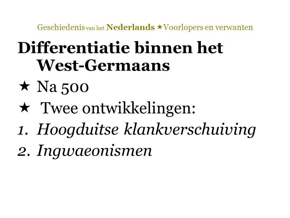 Geschiedenis van het Nederlands  Voorlopers en verwanten Differentiatie binnen het West-Germaans  Na 500  Twee ontwikkelingen: 1.Hoogduitse klankve