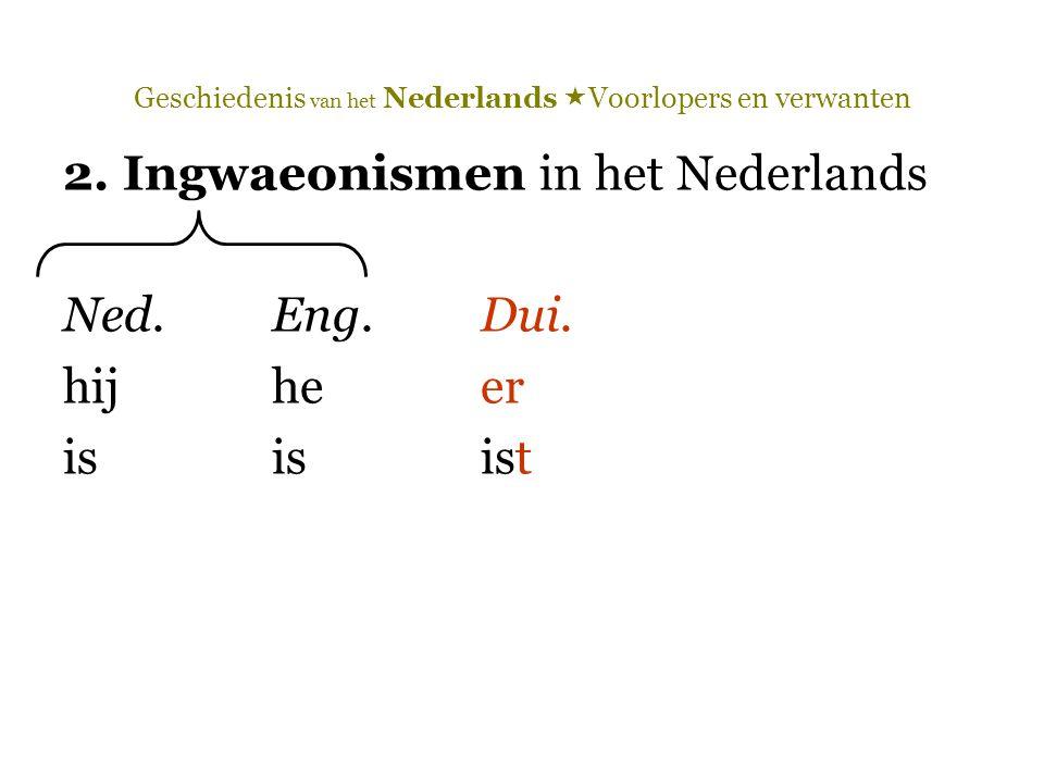 Geschiedenis van het Nederlands  Voorlopers en verwanten 2. Ingwaeonismen in het Nederlands Ned.Eng.Dui. hij heer isisist