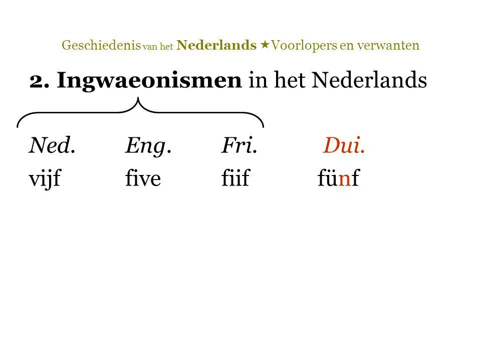 Geschiedenis van het Nederlands  Voorlopers en verwanten 2. Ingwaeonismen in het Nederlands Ned.Eng.Fri. Dui. vijffivefiiffünf