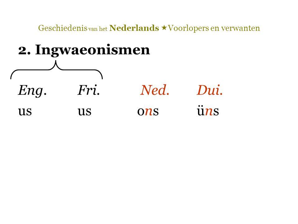 Geschiedenis van het Nederlands  Voorlopers en verwanten 2. Ingwaeonismen Eng.Fri. Ned.Dui. ususonsüns