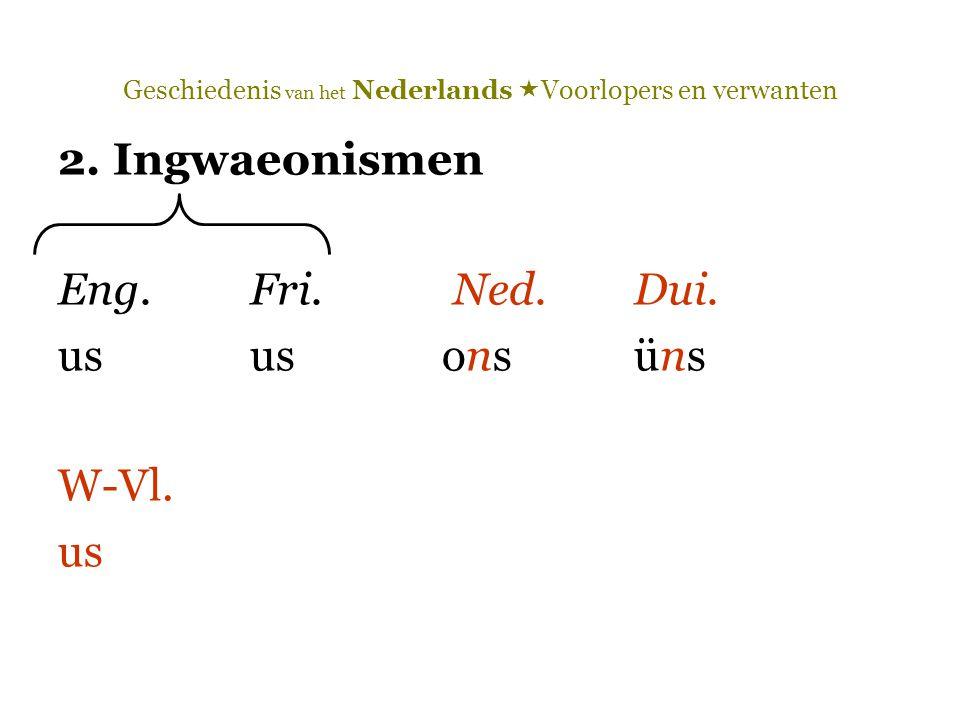 Geschiedenis van het Nederlands  Voorlopers en verwanten 2. Ingwaeonismen Eng.Fri. Ned.Dui. ususonsüns W-Vl. us