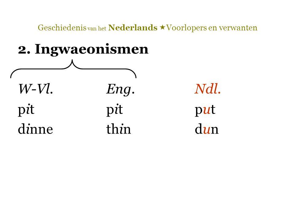 Geschiedenis van het Nederlands  Voorlopers en verwanten 2. Ingwaeonismen W-Vl.Eng.Ndl. pit pitput dinnethindun